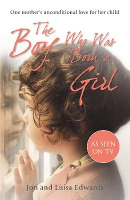 The Boy Who Was Born a Girl One Mother's Unconditional Love for Her Child by Jon Edwards, Luisa Edwards