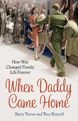 When Daddy Came Home How War Changed Family Life Forever by Barry Turner, Tony Rennell