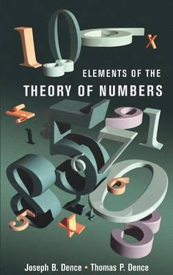 Elements of the Theory of Numbers by Thomas P. (Ashland University, Ohio, U.S.A.) Dence, Joseph B. (University of Missouri, Columbia, U.S.A.) Dence