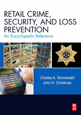 Retail Crime, Security, and Loss Prevention An Encyclopedic Reference by Charles A. (Independent security management consultant, expert witness, and author, internationally based) Sennewald, Christman