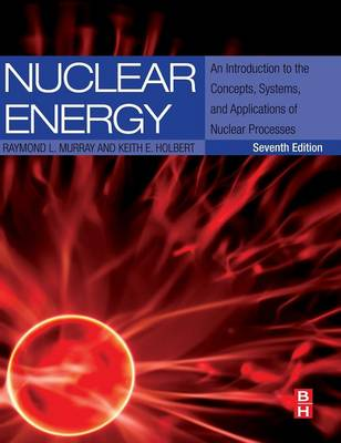 Nuclear Energy An Introduction to the Concepts, Systems, and Applications of Nuclear Processes by Raymond (Nuclear Engineering Department, North Carolina State University, USA) Murray, Keith E. (Associate Professor,  Holbert