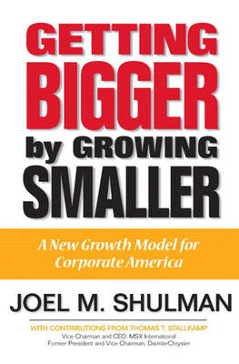 Getting Bigger by Growing Smaller A New Growth Model for Corporate America by Joel M. Shulman, Thomas T. Stallkamp