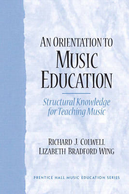 An Orientation to Music Education Structural Knowledge for Music Teaching by Richard J. Colwell, Liz Wing