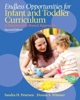 Endless Opportunities for Infant and Toddler Curriculum A Relationship-Based Approach by Sandra H. Petersen, Donna S. Wittmer