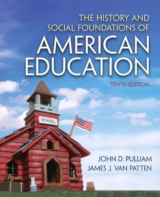 The History and Social Foundations of American Education by John D. Pulliam, Van James J. Patten
