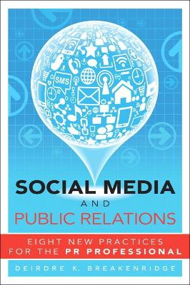 Social Media and Public Relations Eight New Practices for the PR Professional by Deirdre K. Breakenridge