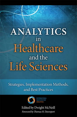 Analytics in Healthcare and the Life Sciences Strategies, Implementation Methods, and Best Practices by Thomas H. Davenport, Dwight McNeill