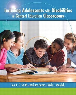 Including Adolescents with Disabilities in General Education Classrooms by Tom E. C. Smith, Barbara Gartin, Nikki L. Murdick