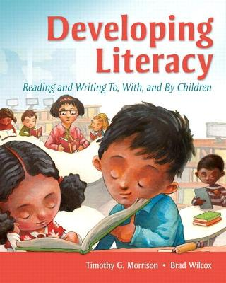 Developing Literacy Reading and Writing To, With, and By Children by Timothy G. Morrison, Brad G. Wilcox