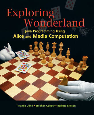 Exploring Wonderland Java Programming Using Alice and Media Computation by Wanda P. Dann, Stephen P. Cooper, Barbara Ericson