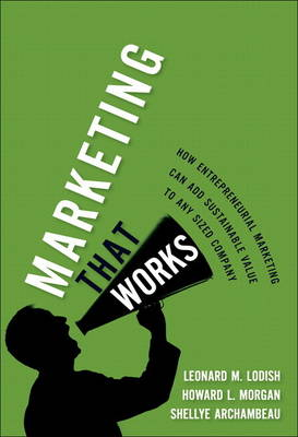 Marketing That Works How Entrepreneurial Marketing Can Add Sustainable Value to Any Sized Company (paperback) by Leonard M. Lodish, Howard Lee Morgan, Shellye Archambeau