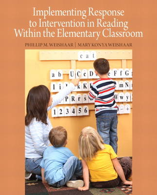 Implementing Response to Intervention in Reading Within the Elementary Classroom by Phillip M. Weishaar, Mary Konya Weishaar