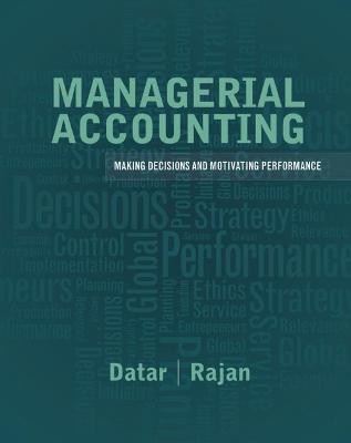 Managerial Accounting Decision Making and Motivating Performance by Srikant M. Datar, Madhav V. Rajan