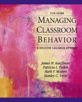 Managing Classroom Behaviors A Reflective Case-Based Approach by James M. Kauffman, Patricia L. Pullen, Mark P. Mostert, Stanley C. Trent