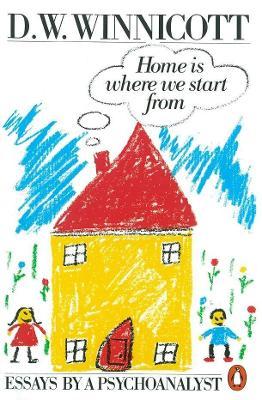 Home is Where We Start from Essays by a Psychoanalyst by Clare Winnicott, D. W. Winnicott