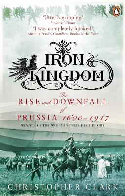 Iron Kingdom The Rise and Downfall of Prussia, 1600-1947 by Christopher Clark