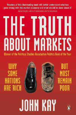 The Truth About Markets Why Some Nations are Rich But Most Remain Poor by John Kay