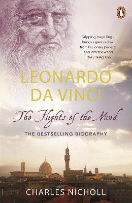 Leonardo Da Vinci The Flights of the Mind by Charles Nicholl