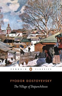 The Village of Stepanchikovo And Its Inhabitants: from the Notes of an Unknown by Fyodor Dostoyevsky, Ignat Avsey