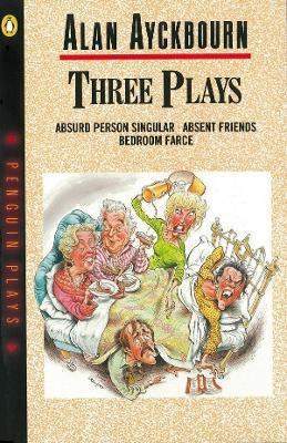 Three Plays Absurd Person Singular, Absent Friends, Bedroom Farce by Alan Ayckbourn