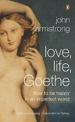 Love, Life, Goethe How to be Happy in an Imperfect World by Dr. John Armstrong