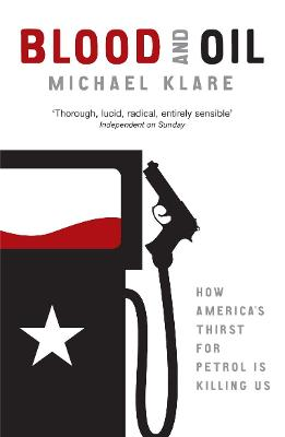 Blood and Oil The Dangers and Consequences of America's Growing Petroleum Dependency by Michael Klare