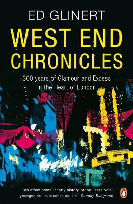 West End Chronicles 300 Years of Glamour and Excess in the Heart of London by Ed Glinert