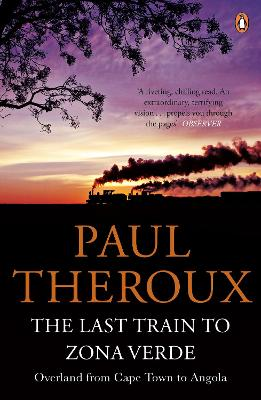 The Last Train to Zona Verde Overland from Cape Town to Angola by Paul Theroux