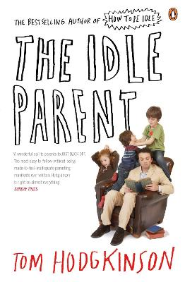 The Idle Parent Why Less Means More When Raising Kids by Tom Hodgkinson