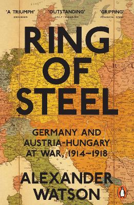 Ring of Steel Germany and Austria-Hungary at War, 1914-1918 by Alexander Watson