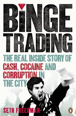 Binge Trading The real inside story of cash, cocaine and corruption in the City by Seth Freedman