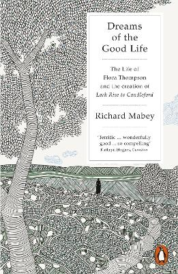 Dreams of the Good Life The Life of Flora Thompson and the Creation of Lark Rise to Candleford by Richard Mabey