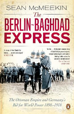 The Berlin-Baghdad Express The Ottoman Empire and Germany's Bid for World Power, 1898-1918 by Sean McMeekin