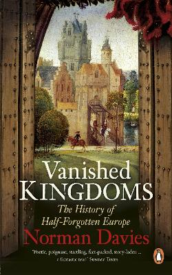 Vanished Kingdoms The History of Half-Forgotten Europe by Norman Davies