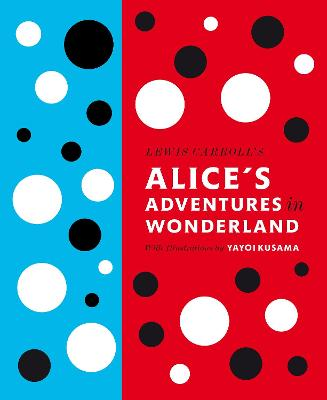 Lewis Carroll's Alice's Adventures in Wonderland: With Artwork by Yayoi Kusama by Lewis Carroll, Yayoi Kusama