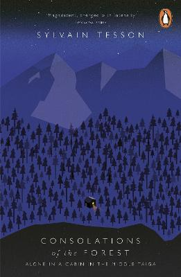 Consolations of the Forest Alone in a Cabin in the Middle Taiga by Sylvain Tesson