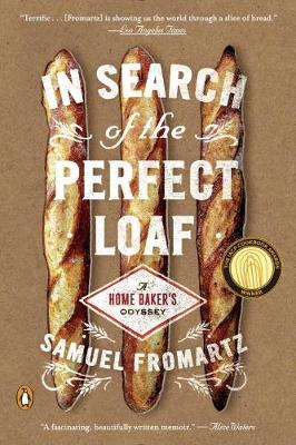 In Search Of The Perfect Loaf A Home Baker's Odyssey by Samuel Fromartz