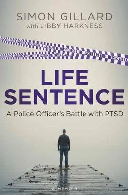 Life Sentence A Police Officer's Battle with PTSD by Simon Gillard