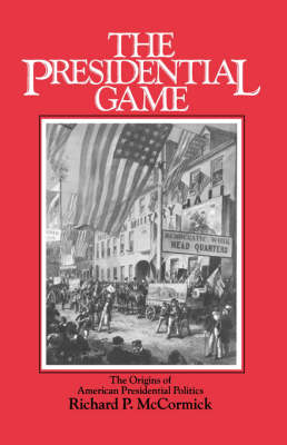 The Presidential Game The Origins of American Presidential Politics by Richard Patrick McCormick