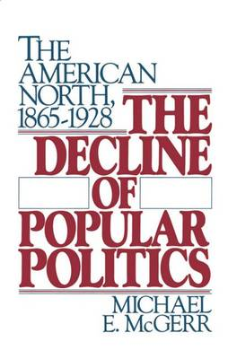 The Decline of Popular Politics The American North, 1865-1928 by Michael E. McGerr