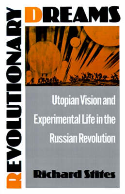 Revolutionary Dreams Utopian Vision and Experimental Life in the Russian Revolution by Richard (Professor of History, Georgetown University) Stites