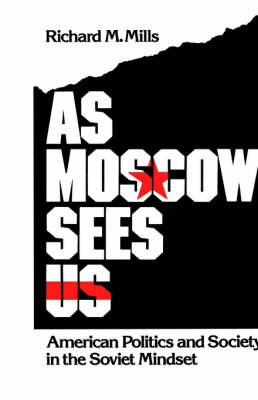As Moscow Sees Us American Politics and Society in the Soviet Mindset by Richard M. (Associate Professor, Department of Political Science, Fordham University) Mills