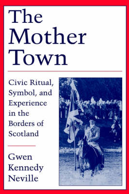 The Mother Town Civic Ritual, Symbol, and Experience in the Borders of Scotland by Gwen Kennedy (Elizabeth Root Paden Professor of Sociology, Southwestern University) Neville