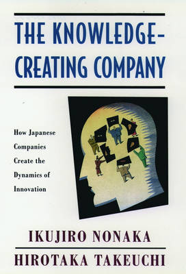 The Knowledge-Creating Company How Japanese Companies Create the Dynamics of Innovation by Ikujiro Nonaka, Hirotaka (both Professors of Management, Institute of Business Research, Hitosubashi University, Toky Takeuchi