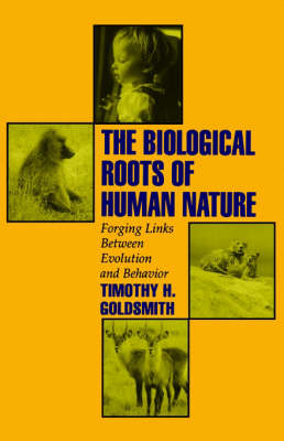 The Biological Roots of Human Nature Forging Links between Evolution and Behavior by Timothy H. (Professor of Biology, Yale University) Goldsmith