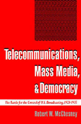 Telecommunications, Mass Media, and Democracy The Battle for the Control of US Broadcasting, 1928-1935 by Robert W. McChesney