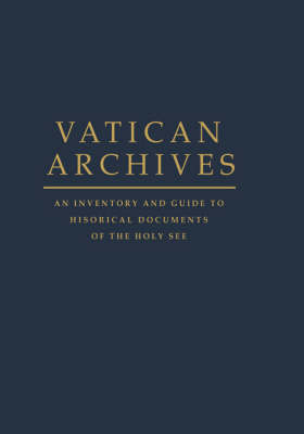 Vatican Archives An Inventory and Guide to Historical Documents of the Holy See by Francis X., Jr. (Director, Bentley Historical Library, and Professor of History and Library Studies, University of Mich Blouin