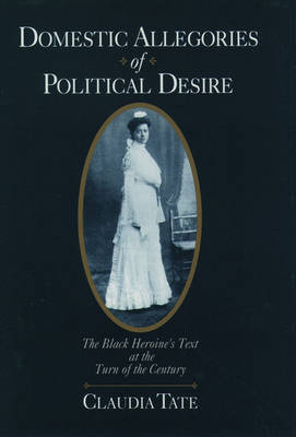 Domestic Allegories of Political Desire The Black Heroine's Text at the Turn of the Century by Claudia (Professor of African-American and American Literatures, George Washington University) Tate