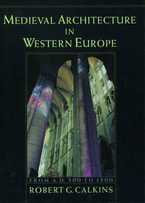 Medieval Architecture in Western Europe From AD 300 to 1500 by Robert G. Calkins