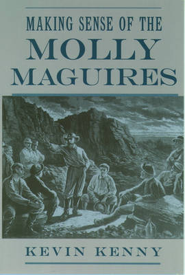 Making Sense of the Molly Maguires by Kevin (Assistant Professor of History, University of Texas, Austin) Kenny
